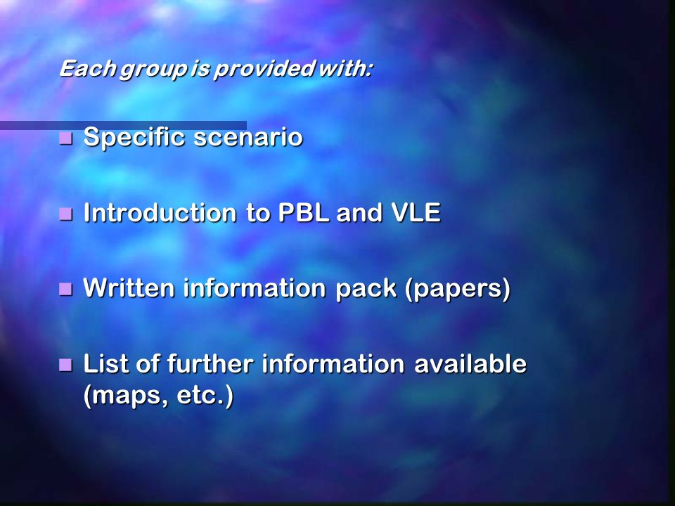 Each group is provided with: Specific scenario Specific scenario Introduction to PBL and VLE Introduction to PBL and VLE Written information pack (papers) Written information pack (papers) List of further information available (maps, etc.) List of further information available (maps, etc.)