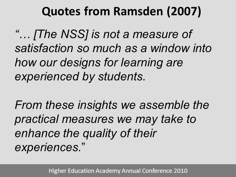 Quotes from Ramsden (2007) Higher Education Academy Annual Conference 2010 … [The NSS] is not a measure of satisfaction so much as a window into how o