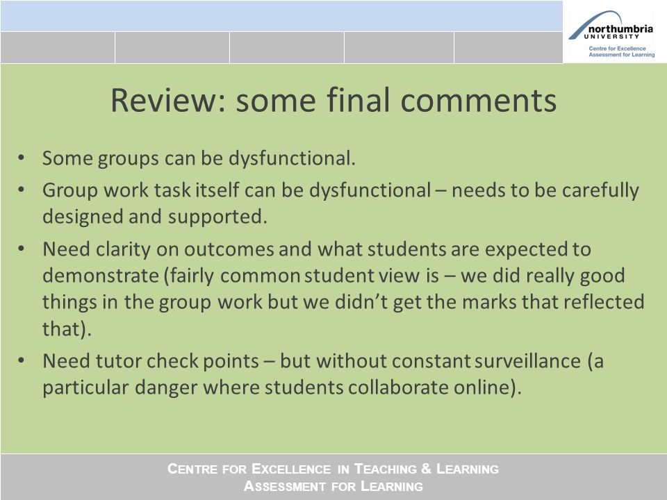 C ENTRE FOR E XCELLENCE IN T EACHING & L EARNING A SSESSMENT FOR L EARNING Review: some final comments Some groups can be dysfunctional.