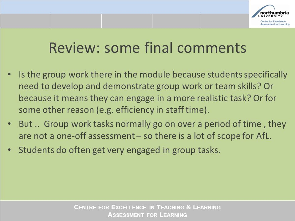 C ENTRE FOR E XCELLENCE IN T EACHING & L EARNING A SSESSMENT FOR L EARNING Review: some final comments Is the group work there in the module because students specifically need to develop and demonstrate group work or team skills.