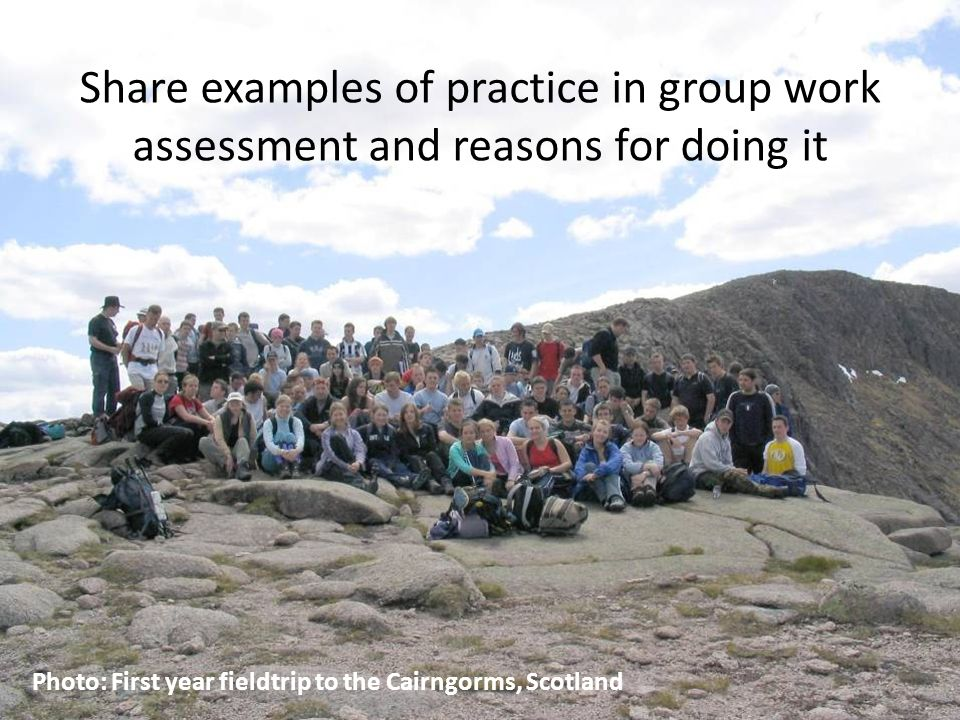 C ENTRE FOR E XCELLENCE IN T EACHING & L EARNING A SSESSMENT FOR L EARNING Share examples of practice in group work assessment and reasons for doing it Photo: First year fieldtrip to the Cairngorms, Scotland