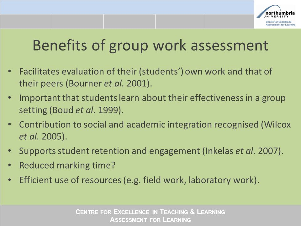 C ENTRE FOR E XCELLENCE IN T EACHING & L EARNING A SSESSMENT FOR L EARNING Benefits of group work assessment Facilitates evaluation of their (students) own work and that of their peers (Bourner et al.