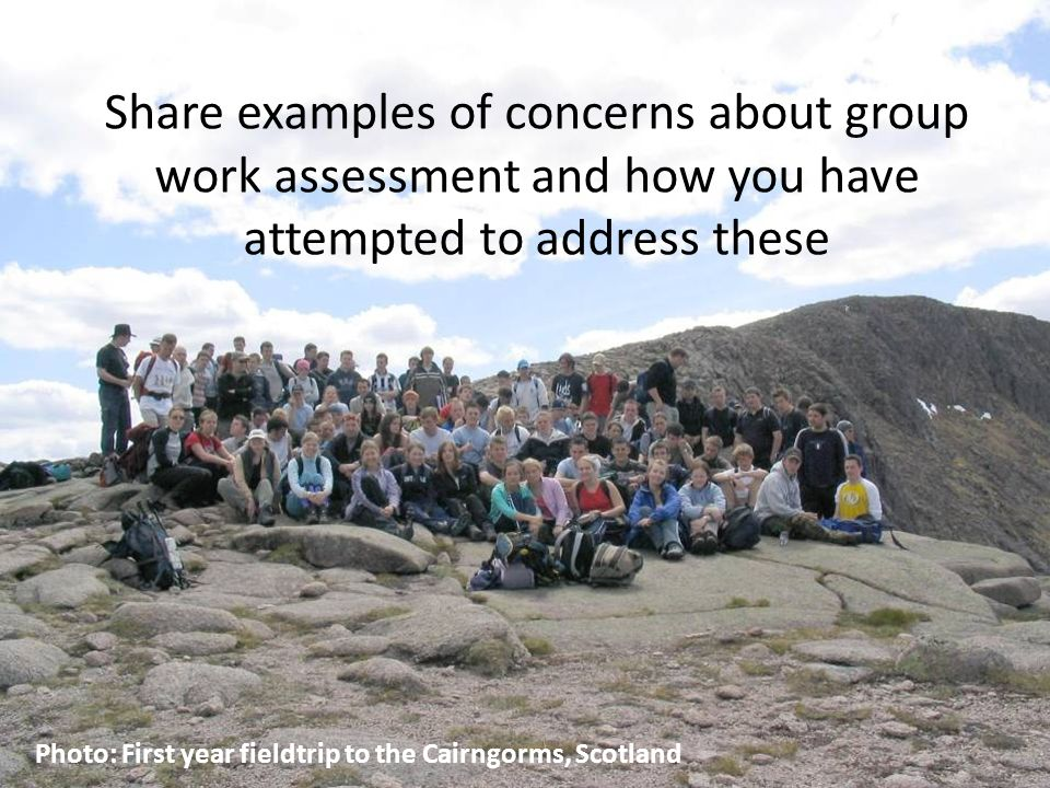 C ENTRE FOR E XCELLENCE IN T EACHING & L EARNING A SSESSMENT FOR L EARNING Share examples of concerns about group work assessment and how you have attempted to address these Photo: First year fieldtrip to the Cairngorms, Scotland