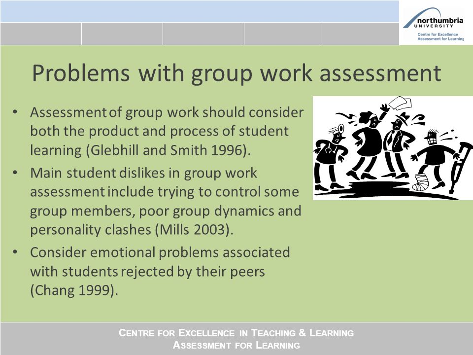 C ENTRE FOR E XCELLENCE IN T EACHING & L EARNING A SSESSMENT FOR L EARNING Problems with group work assessment Assessment of group work should consider both the product and process of student learning (Glebhill and Smith 1996).