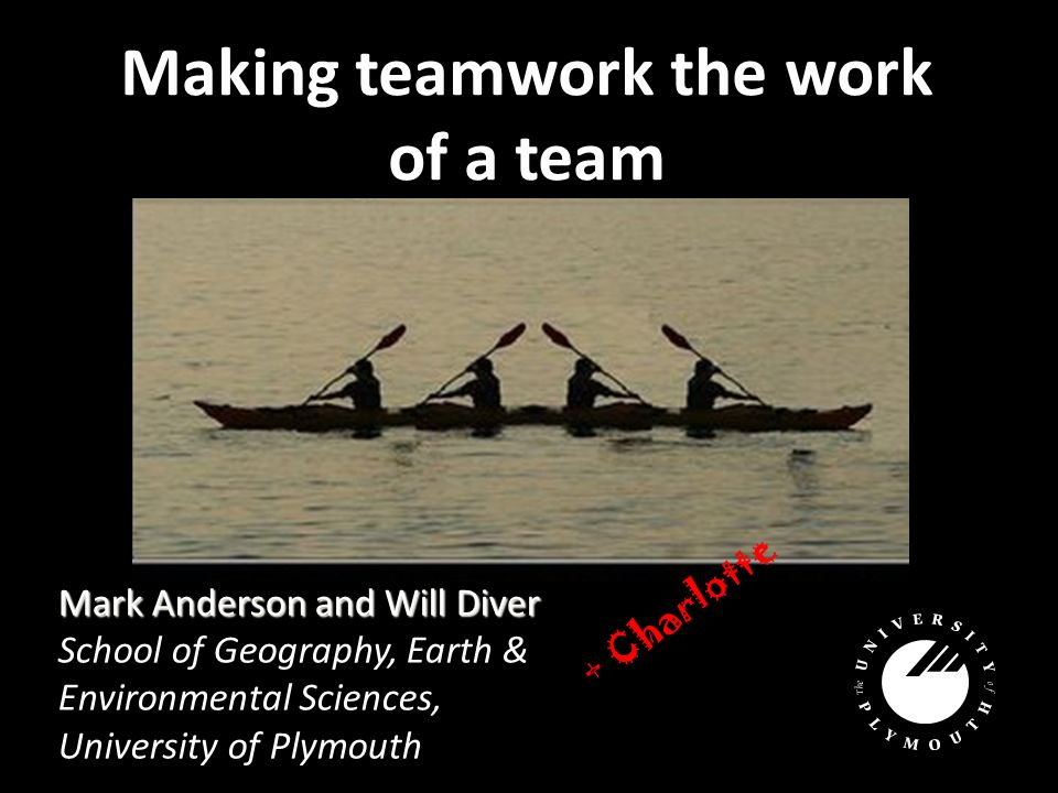 Making teamwork the work of a team Mark Anderson and Will Diver School of Geography, Earth & Environmental Sciences, University of Plymouth + Charlotte