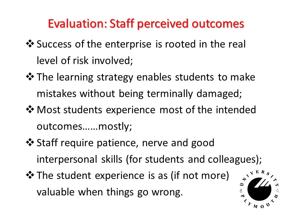 Evaluation: Staff perceived outcomes Success of the enterprise is rooted in the real level of risk involved; The learning strategy enables students to make mistakes without being terminally damaged; Most students experience most of the intended outcomes……mostly; Staff require patience, nerve and good interpersonal skills (for students and colleagues); The student experience is as (if not more) valuable when things go wrong.