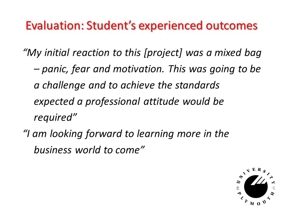 Evaluation: Students experienced outcomes My initial reaction to this [project] was a mixed bag – panic, fear and motivation.