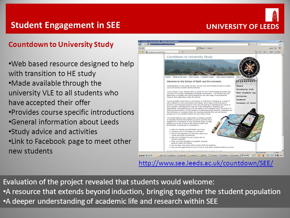 http://www.see.leeds.ac.uk/countdown/SEE/ Student Engagement in SEE Countdown to University Study Web based resource designed to help with transition to HE study Made available through the university VLE to all students who have accepted their offer Provides course specific introductions General information about Leeds Study advice and activities Link to Facebook page to meet other new students Evaluation of the project revealed that students would welcome: A resource that extends beyond induction, bringing together the student population A deeper understanding of academic life and research within SEE