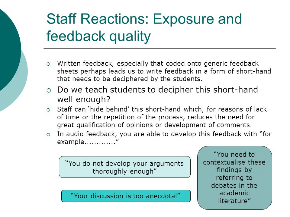 Staff Reactions: Exposure and feedback quality Written feedback, especially that coded onto generic feedback sheets perhaps leads us to write feedback in a form of short-hand that needs to be deciphered by the students.