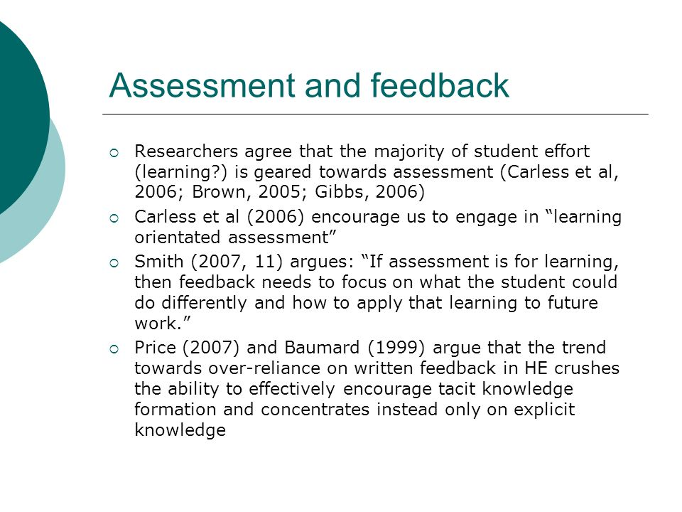 Assessment and feedback Researchers agree that the majority of student effort (learning?) is geared towards assessment (Carless et al, 2006; Brown, 2005; Gibbs, 2006) Carless et al (2006) encourage us to engage in learning orientated assessment Smith (2007, 11) argues: If assessment is for learning, then feedback needs to focus on what the student could do differently and how to apply that learning to future work.