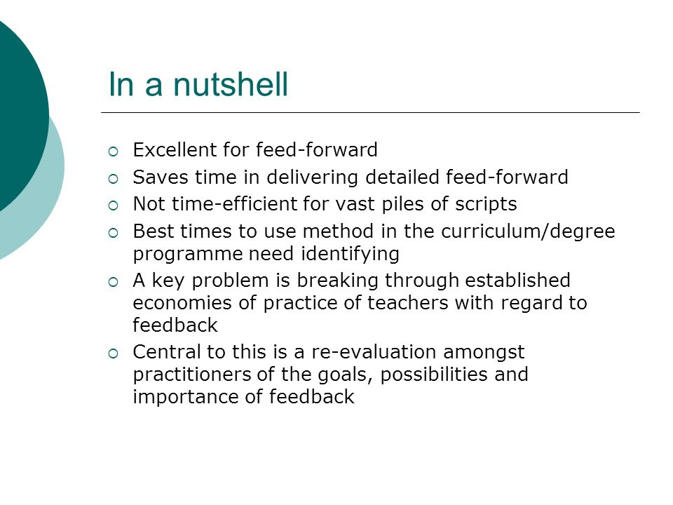 In a nutshell Excellent for feed-forward Saves time in delivering detailed feed-forward Not time-efficient for vast piles of scripts Best times to use method in the curriculum/degree programme need identifying A key problem is breaking through established economies of practice of teachers with regard to feedback Central to this is a re-evaluation amongst practitioners of the goals, possibilities and importance of feedback