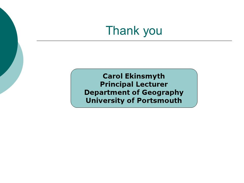 Thank you Carol Ekinsmyth Principal Lecturer Department of Geography University of Portsmouth