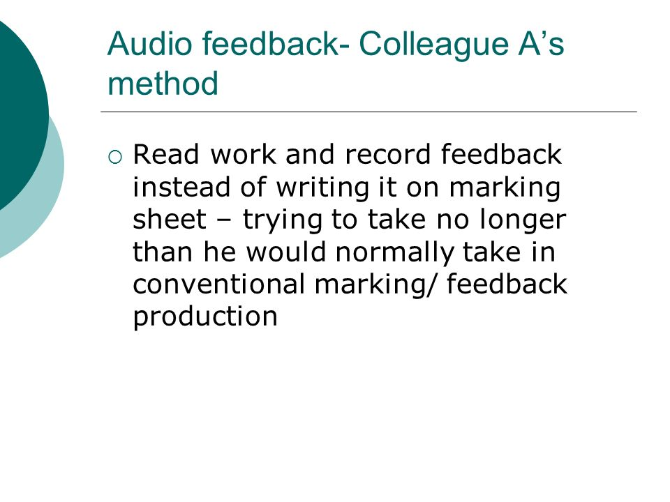 Audio feedback- Colleague As method Read work and record feedback instead of writing it on marking sheet – trying to take no longer than he would norm