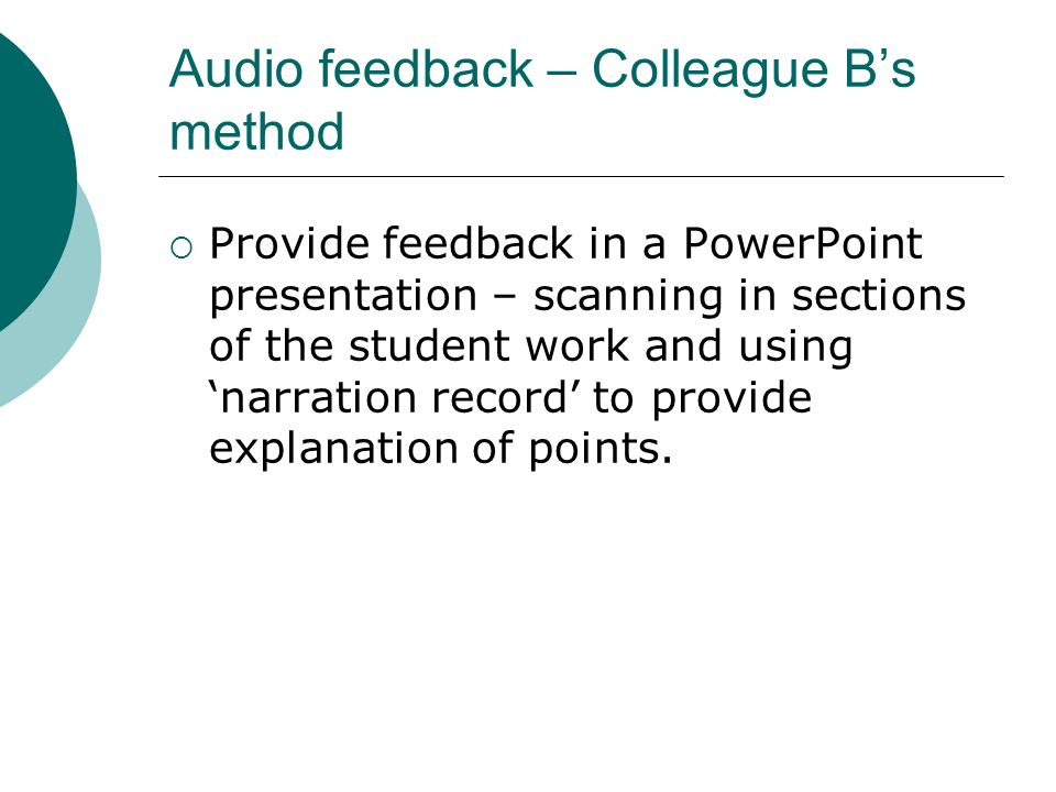 Audio feedback – Colleague Bs method Provide feedback in a PowerPoint presentation – scanning in sections of the student work and using narration record to provide explanation of points.