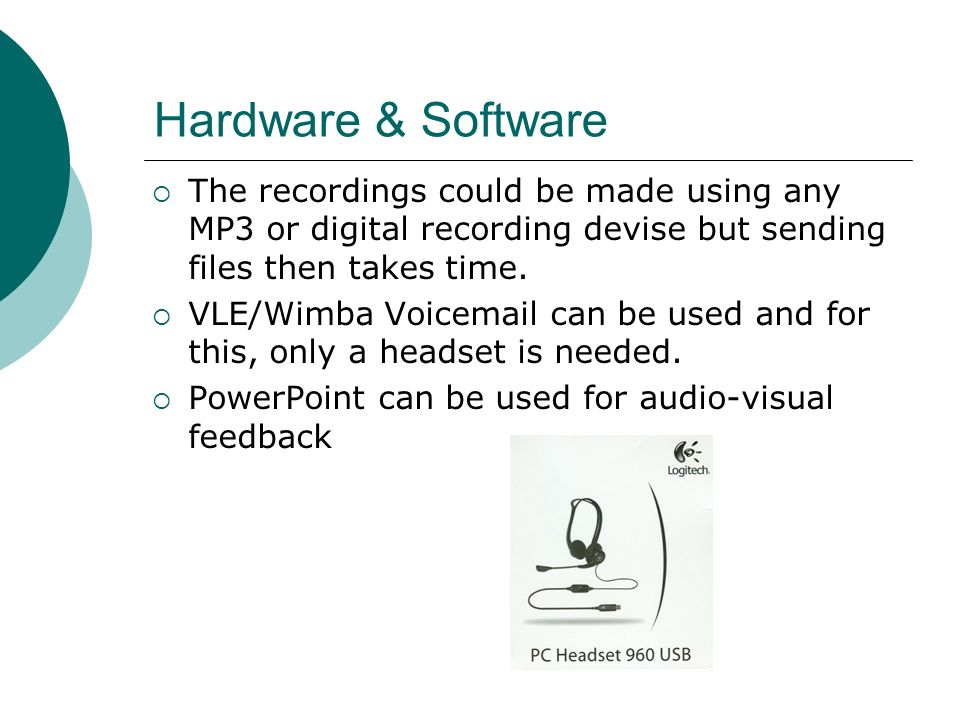 Hardware & Software The recordings could be made using any MP3 or digital recording devise but sending files then takes time. VLE/Wimba Voicemail can