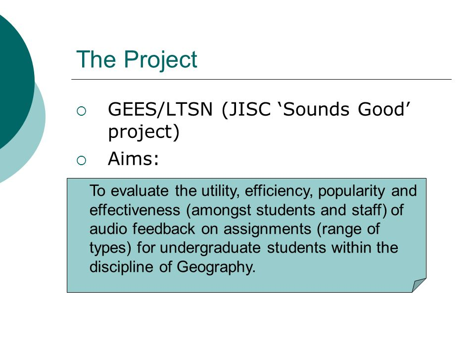 The Project GEES/LTSN (JISC Sounds Good project) Aims: To evaluate the utility, efficiency, popularity and effectiveness (amongst students and staff) of audio feedback on assignments (range of types) for undergraduate students within the discipline of Geography.