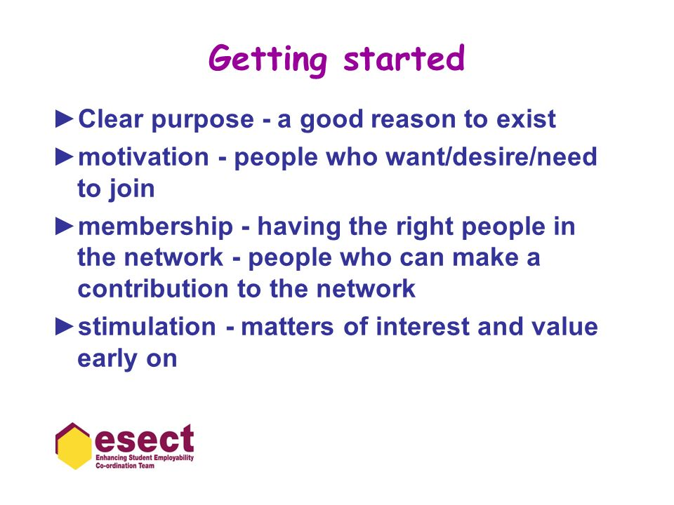 Getting started Clear purpose - a good reason to exist motivation - people who want/desire/need to join membership - having the right people in the network - people who can make a contribution to the network stimulation - matters of interest and value early on