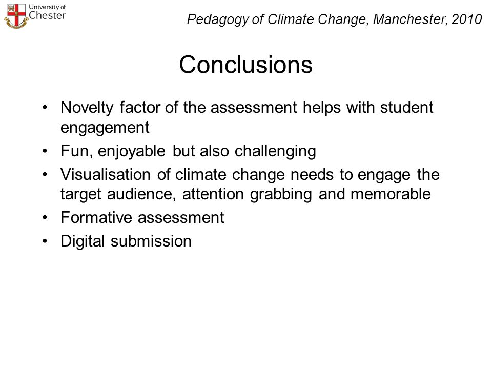 Conclusions Novelty factor of the assessment helps with student engagement Fun, enjoyable but also challenging Visualisation of climate change needs to engage the target audience, attention grabbing and memorable Formative assessment Digital submission Pedagogy of Climate Change, Manchester, 2010