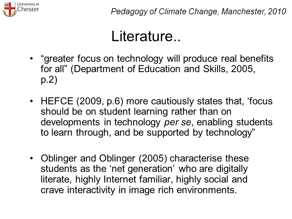 greater focus on technology will produce real benefits for all (Department of Education and Skills, 2005, p.2) HEFCE (2009, p.6) more cautiously states that, focus should be on student learning rather than on developments in technology per se, enabling students to learn through, and be supported by technology Oblinger and Oblinger (2005) characterise these students as the net generation who are digitally literate, highly Internet familiar, highly social and crave interactivity in image rich environments.