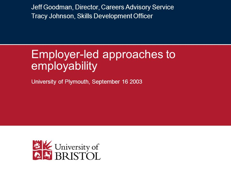 Jeff Goodman, Director, Careers Advisory Service Tracy Johnson, Skills Development Officer Employer-led approaches to employability University of Plymouth, September