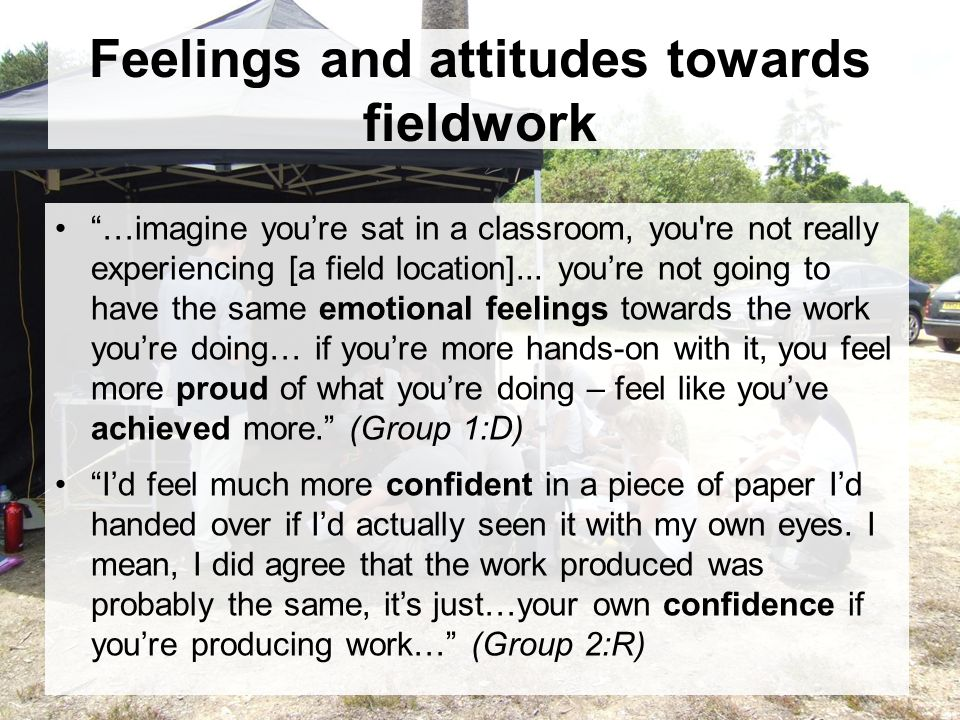 Feelings and attitudes towards fieldwork …imagine youre sat in a classroom, you re not really experiencing [a field location]...