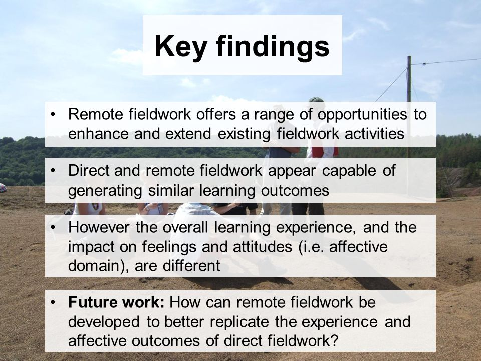 Key findings Remote fieldwork offers a range of opportunities to enhance and extend existing fieldwork activities Direct and remote fieldwork appear capable of generating similar learning outcomes However the overall learning experience, and the impact on feelings and attitudes (i.e.