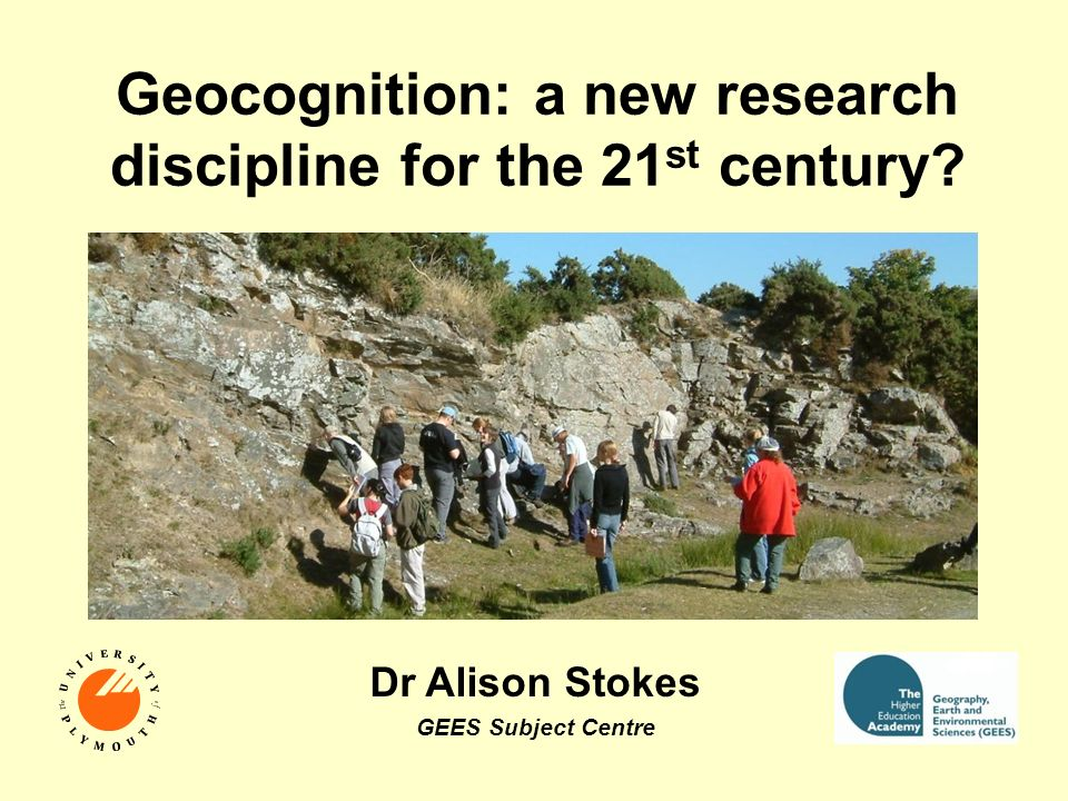 Geocognition: a new research discipline for the 21 st century? Dr Alison Stokes GEES Subject Centre