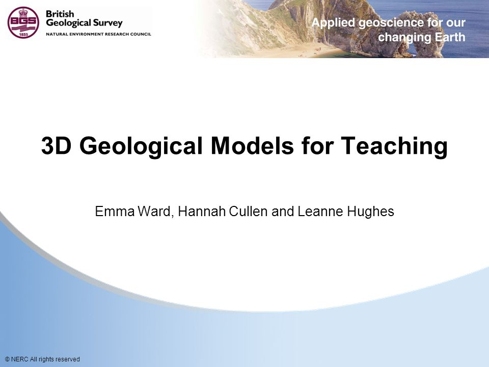 © NERC All rights reserved 3D Geological Models for Teaching Emma Ward, Hannah Cullen and Leanne Hughes