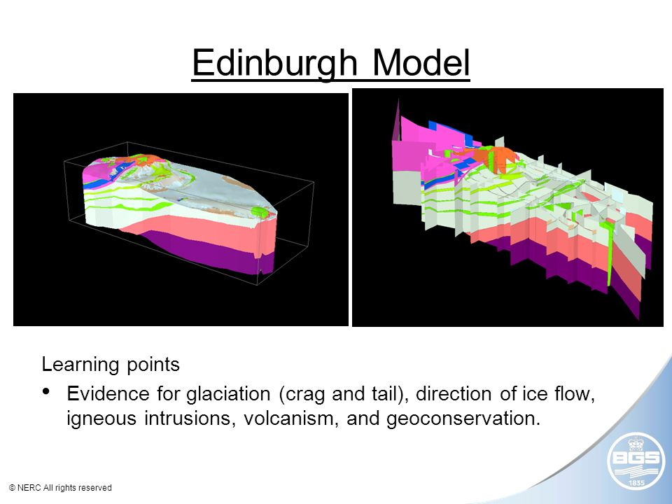© NERC All rights reserved Edinburgh Model Learning points Evidence for glaciation (crag and tail), direction of ice flow, igneous intrusions, volcanism, and geoconservation.
