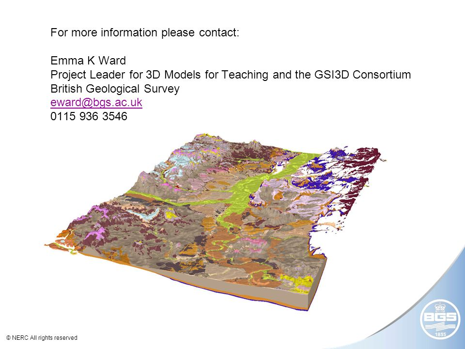 © NERC All rights reserved For more information please contact: Emma K Ward Project Leader for 3D Models for Teaching and the GSI3D Consortium British Geological Survey eward@bgs.ac.uk 0115 936 3546 eward@bgs.ac.uk