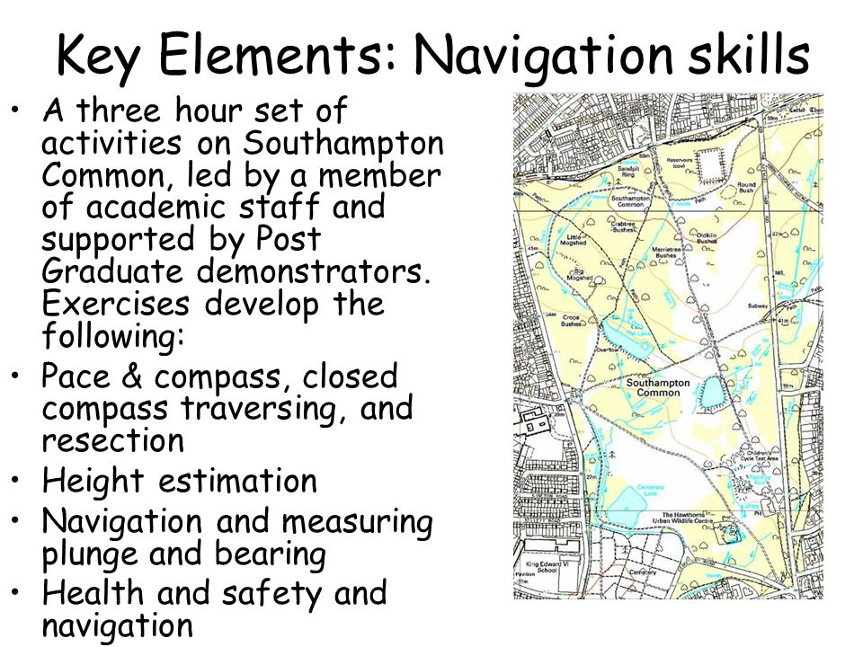 Key Elements: Navigation skills A three hour set of activities on Southampton Common, led by a member of academic staff and supported by Post Graduate demonstrators.
