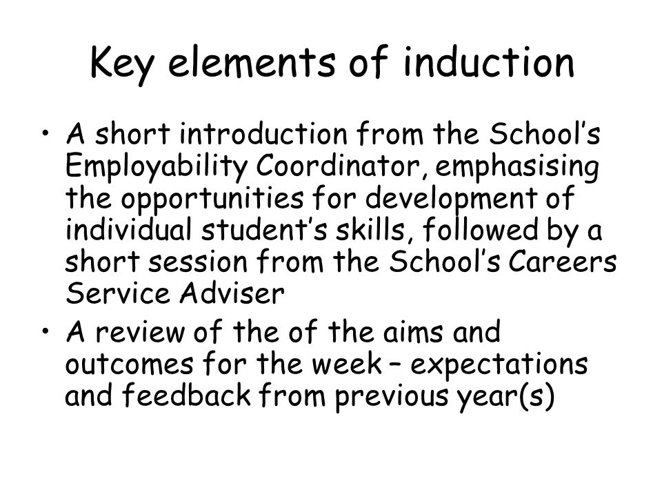 Key elements of induction A short introduction from the Schools Employability Coordinator, emphasising the opportunities for development of individual students skills, followed by a short session from the Schools Careers Service Adviser A review of the of the aims and outcomes for the week – expectations and feedback from previous year(s)