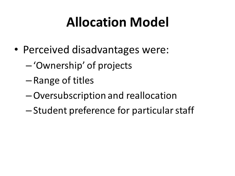Allocation Model Perceived disadvantages were: – Ownership of projects – Range of titles – Oversubscription and reallocation – Student preference for particular staff