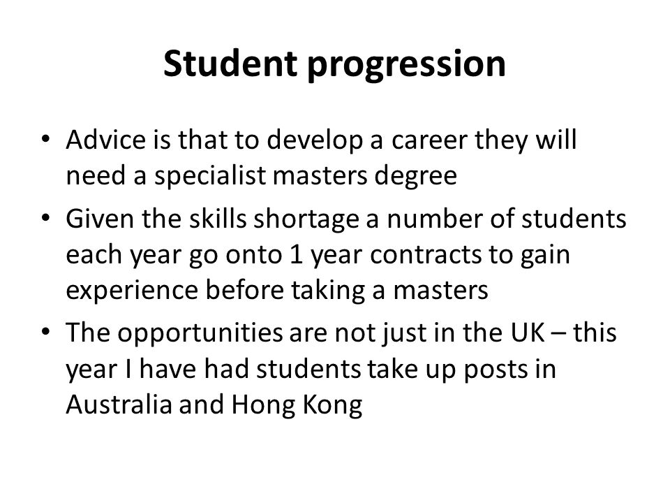Student progression Advice is that to develop a career they will need a specialist masters degree Given the skills shortage a number of students each year go onto 1 year contracts to gain experience before taking a masters The opportunities are not just in the UK – this year I have had students take up posts in Australia and Hong Kong