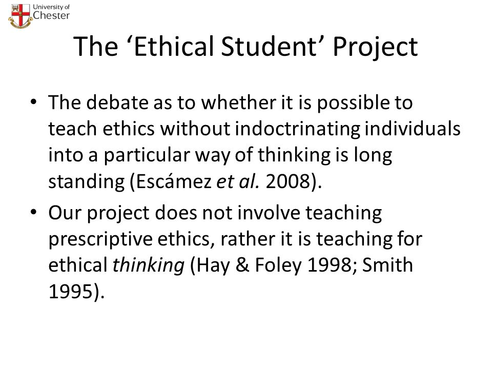 The Ethical Student Project The debate as to whether it is possible to teach ethics without indoctrinating individuals into a particular way of thinki
