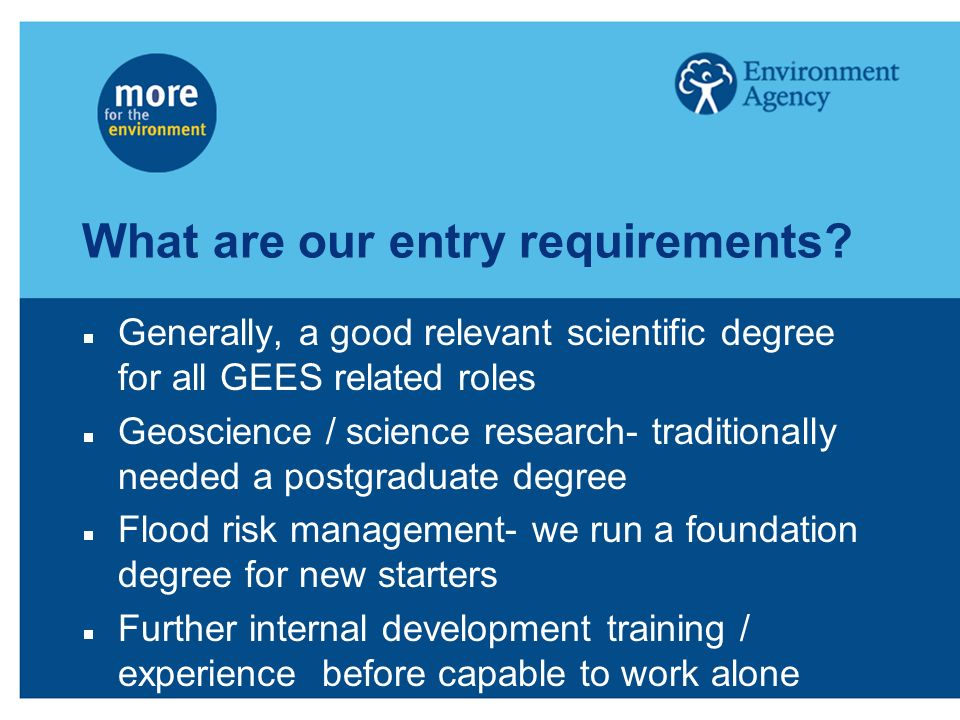 What are our entry requirements? Generally, a good relevant scientific degree for all GEES related roles Geoscience / science research- traditionally