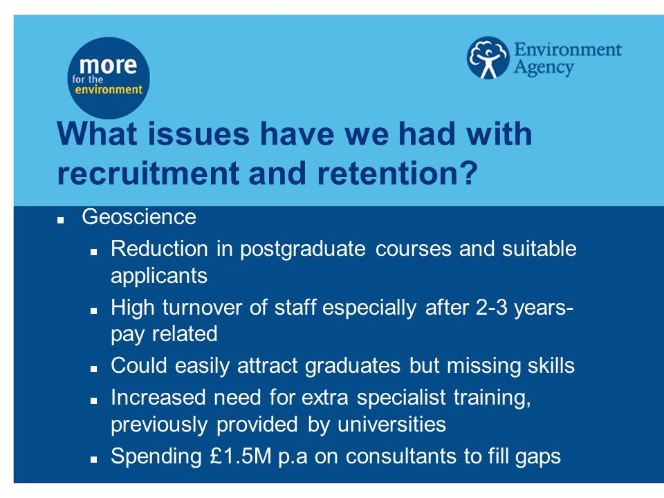 What issues have we had with recruitment and retention? Geoscience Reduction in postgraduate courses and suitable applicants High turnover of staff es
