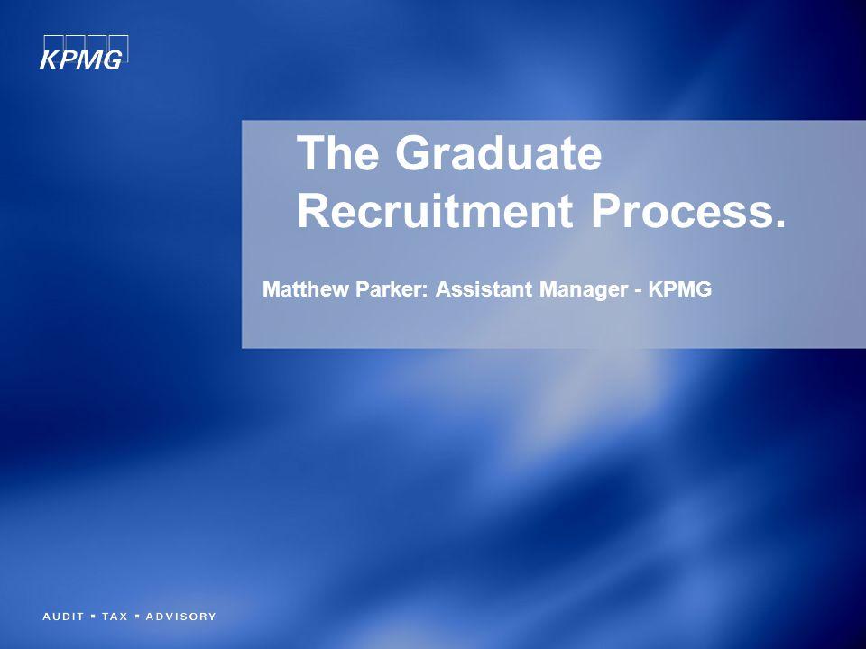 The Graduate Recruitment Process. Matthew Parker: Assistant Manager - KPMG