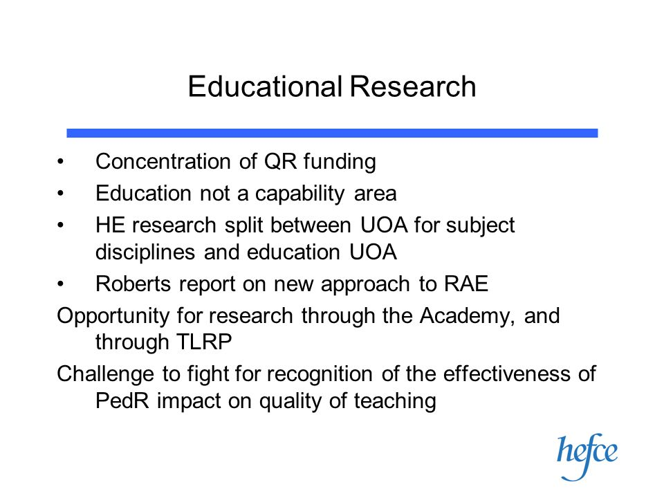 Educational Research Concentration of QR funding Education not a capability area HE research split between UOA for subject disciplines and education UOA Roberts report on new approach to RAE Opportunity for research through the Academy, and through TLRP Challenge to fight for recognition of the effectiveness of PedR impact on quality of teaching