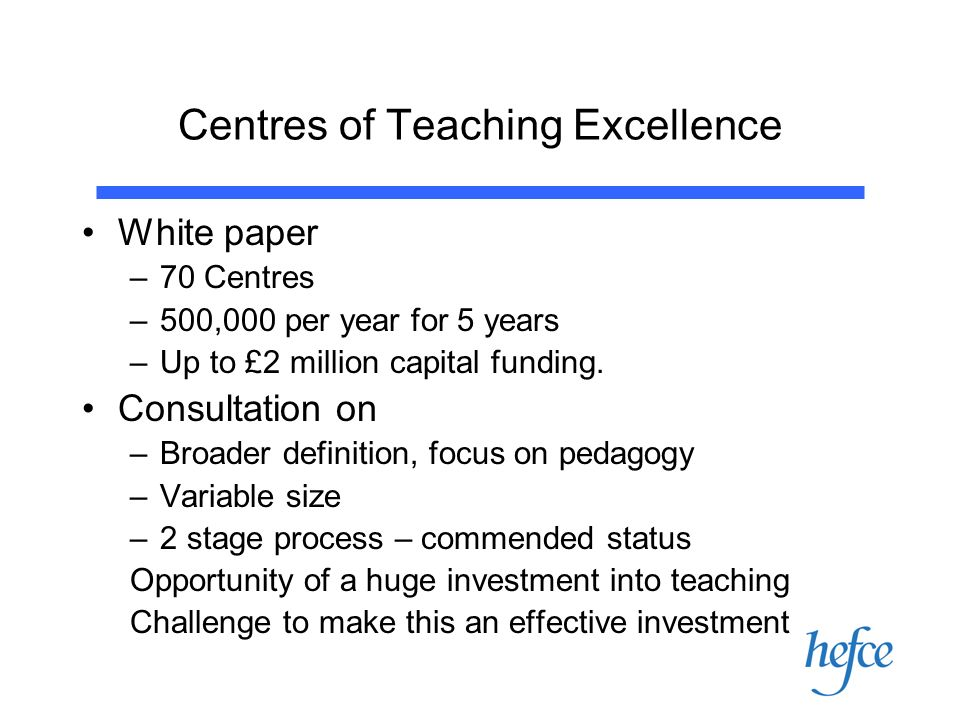Centres of Teaching Excellence White paper –70 Centres –500,000 per year for 5 years –Up to £2 million capital funding.