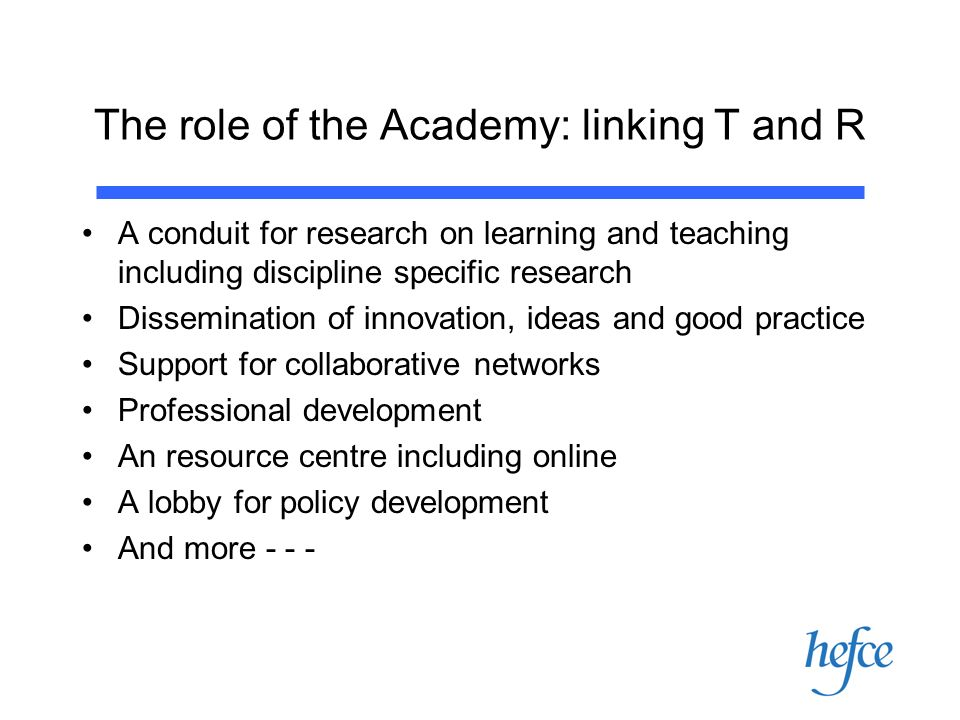 The role of the Academy: linking T and R A conduit for research on learning and teaching including discipline specific research Dissemination of innovation, ideas and good practice Support for collaborative networks Professional development An resource centre including online A lobby for policy development And more - - -