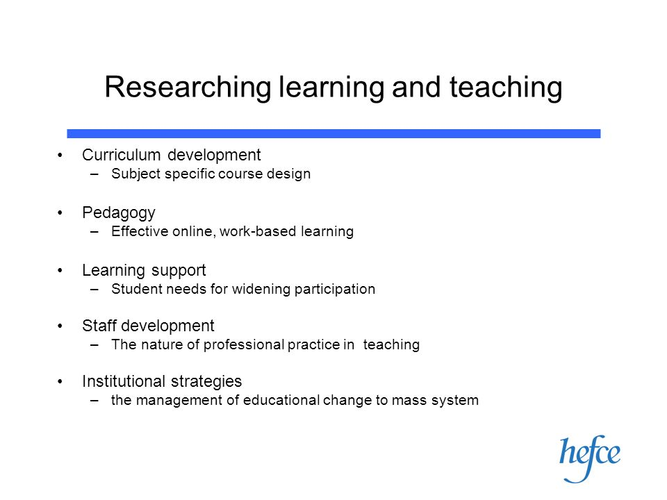 Researching learning and teaching Curriculum development –Subject specific course design Pedagogy –Effective online, work-based learning Learning support –Student needs for widening participation Staff development –The nature of professional practice in teaching Institutional strategies –the management of educational change to mass system