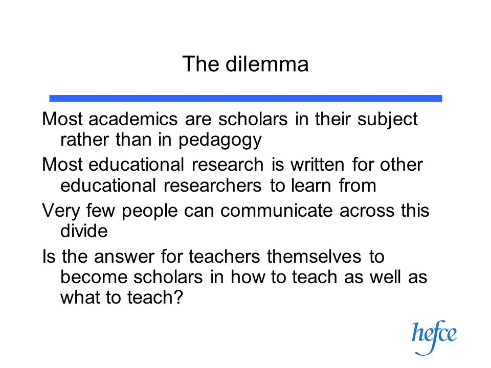 The dilemma Most academics are scholars in their subject rather than in pedagogy Most educational research is written for other educational researchers to learn from Very few people can communicate across this divide Is the answer for teachers themselves to become scholars in how to teach as well as what to teach