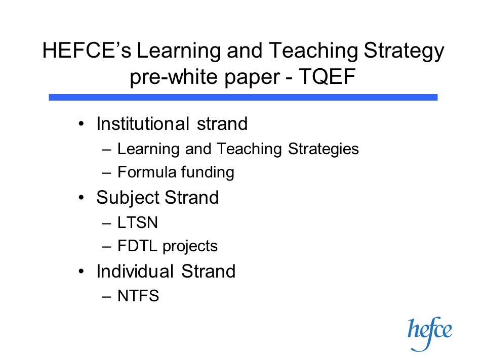 HEFCEs Learning and Teaching Strategy pre-white paper - TQEF Institutional strand –Learning and Teaching Strategies –Formula funding Subject Strand –LTSN –FDTL projects Individual Strand –NTFS
