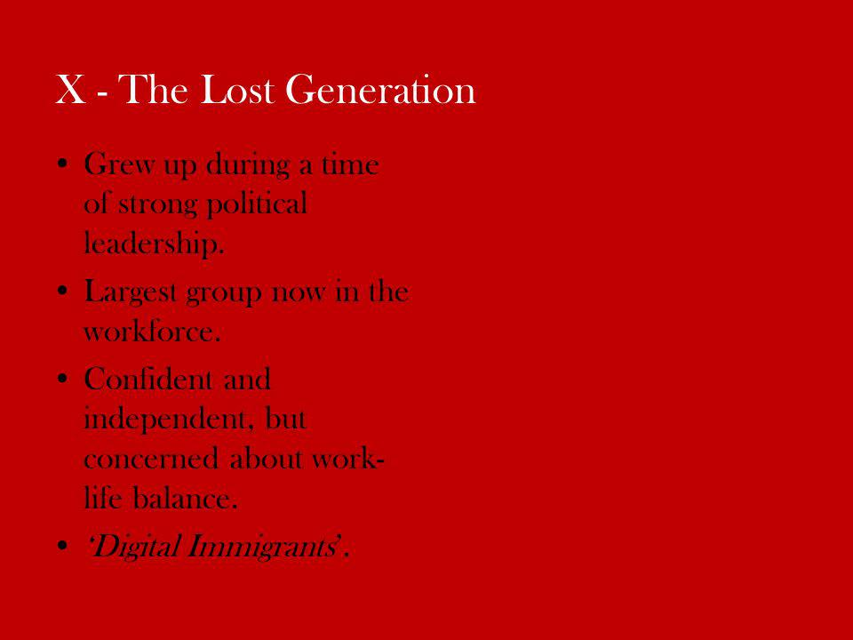 X - The Lost Generation Grew up during a time of strong political leadership.