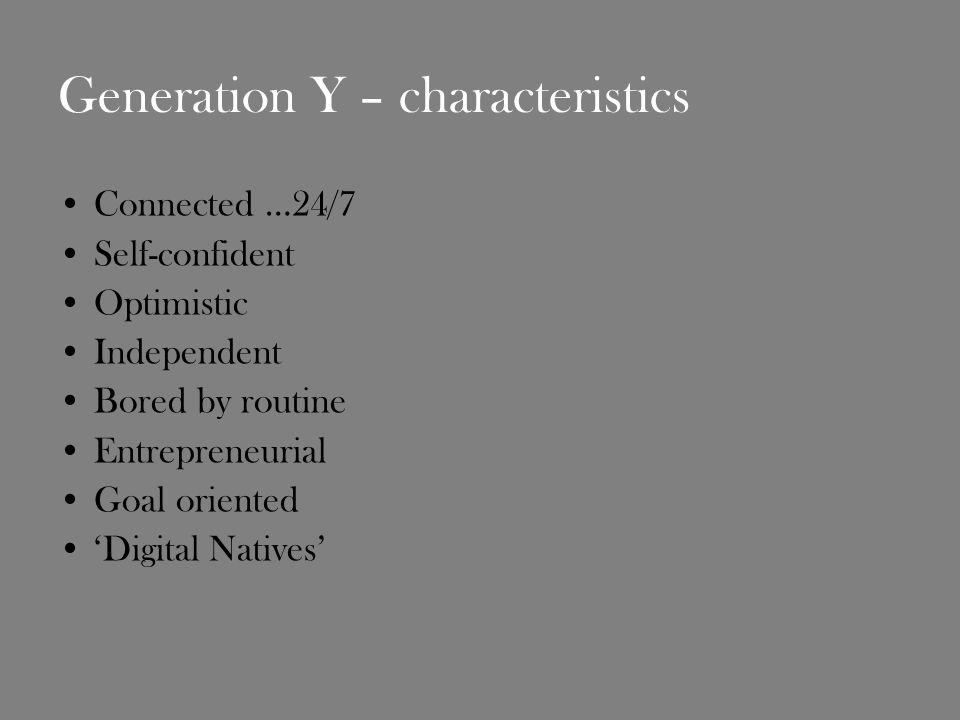 Generation Y – characteristics Connected …24/7 Self-confident Optimistic Independent Bored by routine Entrepreneurial Goal oriented Digital Natives