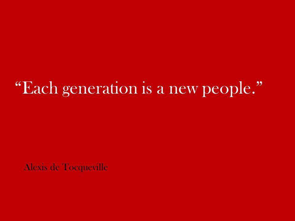 Each generation is a new people. Alexis de Tocqueville