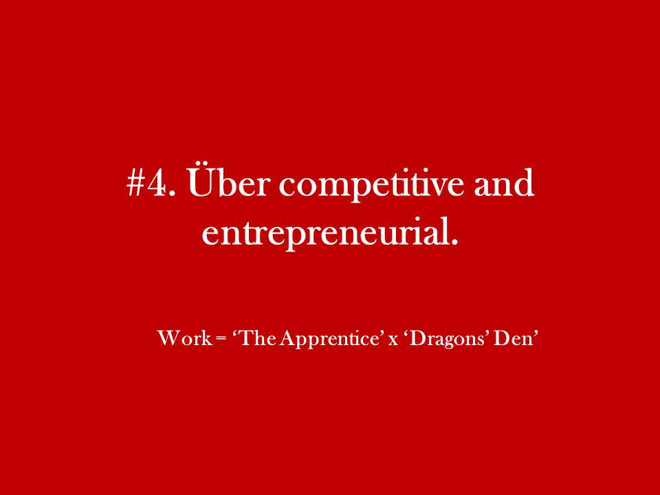 #4. Über competitive and entrepreneurial. Work = The Apprentice x Dragons Den