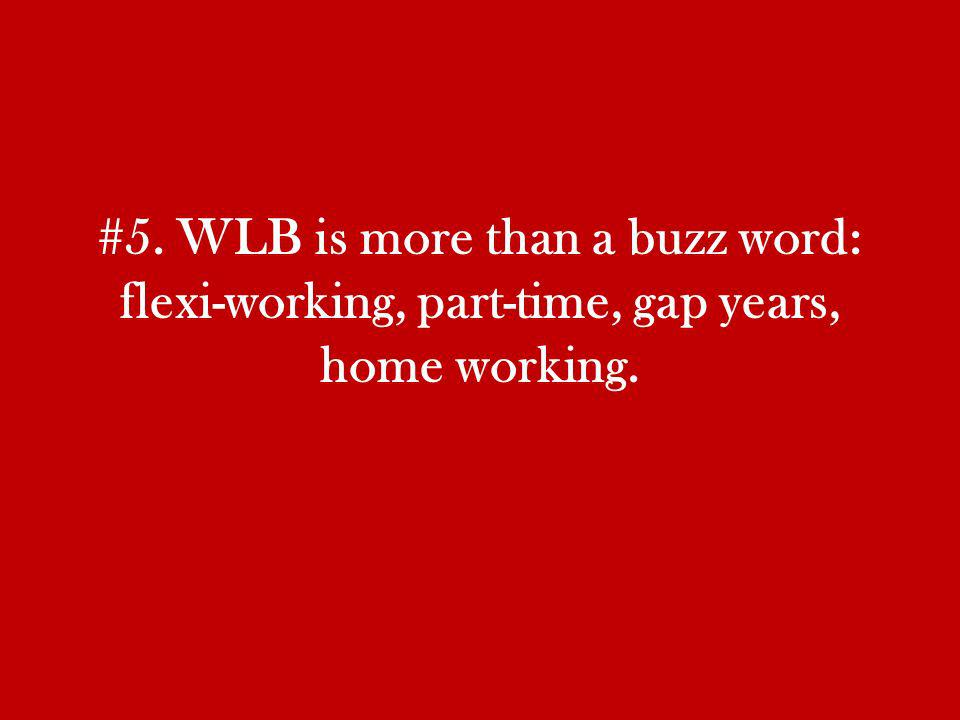 #5. WLB is more than a buzz word: flexi-working, part-time, gap years, home working.