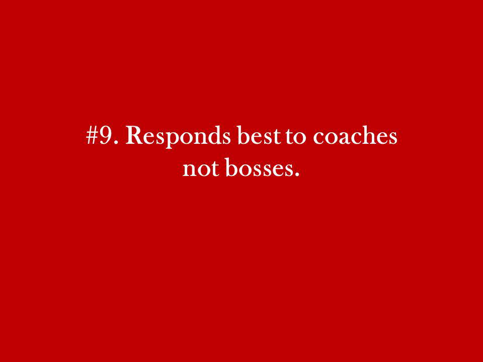 #9. Responds best to coaches not bosses.